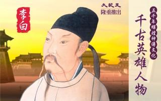 五千年輝煌神傳文化之千古英雄人物——詩仙李太白(大紀元)