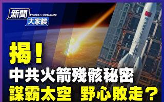 【新闻大家谈】中共火箭残骸揭密 谋霸败走?